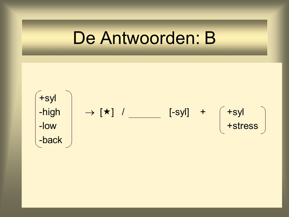 De Antwoorden: B +syl -high  [] / [-syl] + +syl -low +stress -back